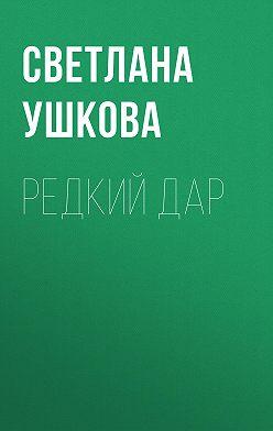 Светлана Ушкова - Редкий дар