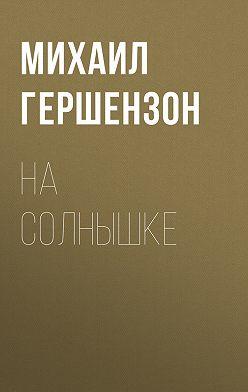 Михаил Гершензон - На солнышке