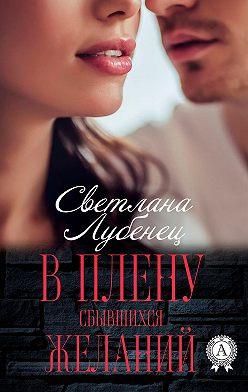 Светлана Лубенец - В плену сбывшихся желаний
