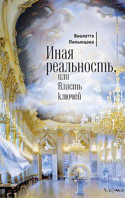 Виолетта Полынцова - Иная реальность, или Власть ключей (сборник)