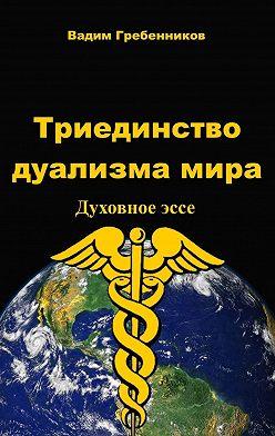 Вадим Гребенников - Триединство дуализма Мира. Духовноеэссе