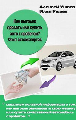Илья Ушаев - Как выгодно продать или купить авто с пробегом? Опыт автоэкспертов