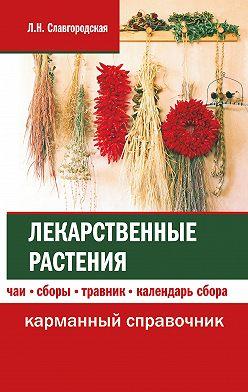 Лариса Славгородская - Лекарственные растения: чаи, сборы, травник, календарь сбора