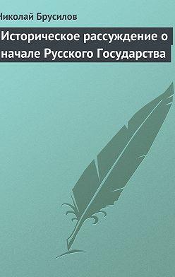 Николай Брусилов - Историческое рассуждение о начале Русского Государства