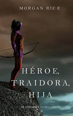 Морган Райс - Héroe, Traidora, Hija