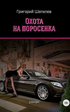 Григорий Шепелев - Охота на поросёнка