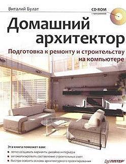Виталий Булат - Домашний архитектор. Подготовка к ремонту и строительству на компьютере