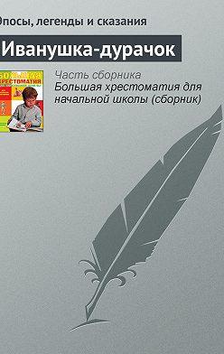 Эпосы, легенды и сказания - Иванушка-дурачок