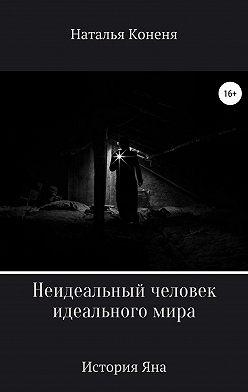 Наталья Коненя - Неидеальный человек идеального мира. История Яна