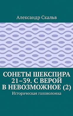 Александр Скальв - Сонеты Шекспира 21–39. С верой в невозможное (2). Историческая головоломка