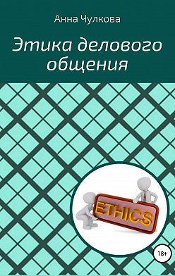 Анна Чулкова - Этика делового общения