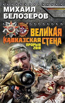 Михаил Белозёров - Великая Кавказская Стена. Прорыв 2018