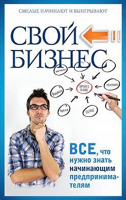 Павел Малитиков - Свой бизнес. Все, что нужно знать начинающим предпринимателям