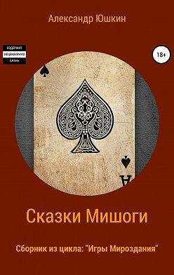 Александр (Мишогу) Юшкин - Сказки Мишоги. Сборник из цикла «Игры Мироздания»