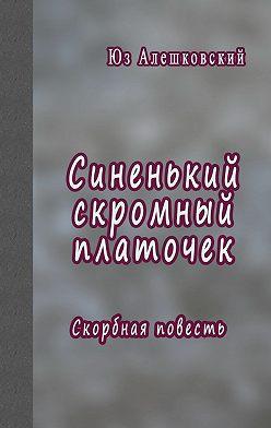 Юз Алешковский - Синенький скромный платочек. Скорбная повесть