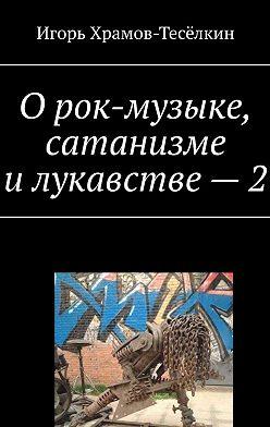 Игорь Храмов-Тесёлкин - О рок-музыке, сатанизме и лукавстве – 2