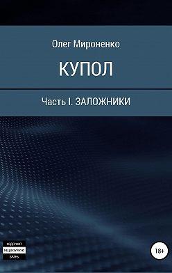 Олег Мироненко - Купол. Часть I. Заложники