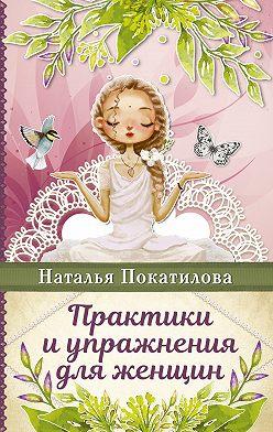 Наталья Покатилова - Практики и упражнения для женщин