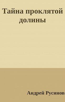 Андрей Русинов - Тайна проклятой долины. Часть 1