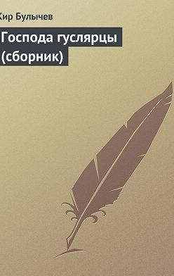 Кир Булычев - Господа гуслярцы (сборник)