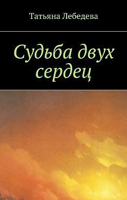 Татьяна Лебедева - Судьба двух сердец