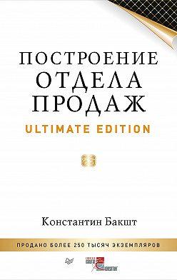 Константин Бакшт - Построение отдела продаж. Ultimate Edition