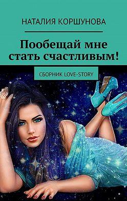 Наталия Коршунова - Пообещай мне стать счастливым! Сборник LOVE-STORY