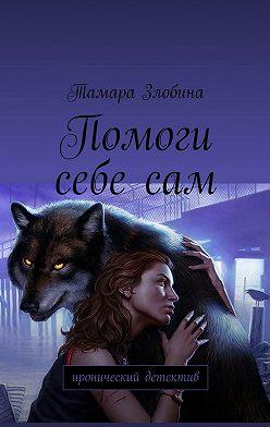 Тамара Злобина - Помоги себе сам. Иронический детектив