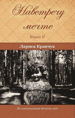 Лариса Кравчук - Навстречу мечте. Книга 2. За горизонтом минувших десятилетий