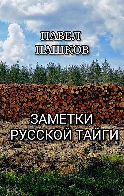 Павел Пашков - Заметки Русской Тайги