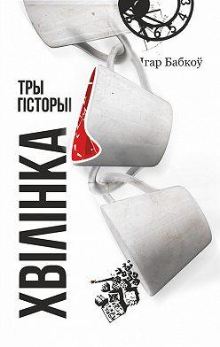 Ігар Бабкоў - Хвілінка. Тры гісторыі
