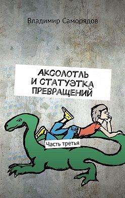 Владимир Саморядов - Аксолотль истатуэтка превращений. Часть третья