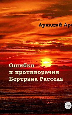 Аркадий Арк - Ошибки и противоречия Бертрана Рассела