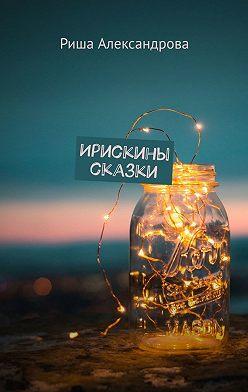 Риша Александрова - Ирискины сказки