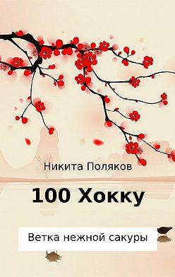 Никита Поляков - 100 хокку. Ветка нежной сакуры