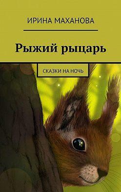 Ирина Маханова - Рыжий рыцарь. Сказки наночь