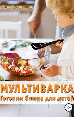 Мила Солнечная - Мультиварка. Готовим блюда для детей