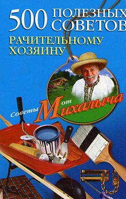 Николай Звонарев - 500 полезных советов рачительному хозяину
