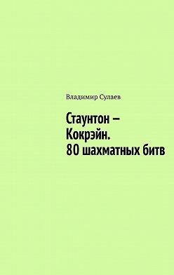 Владимир Сулаев - Стаунтон– Кокрэйн. 80шахматныхбитв