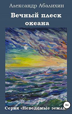 Александр Абалихин - Вечный плеск океана