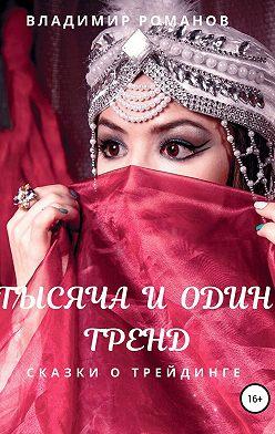 Владимир Романов - Тысяча и один тренд. Сказки о трейдинге