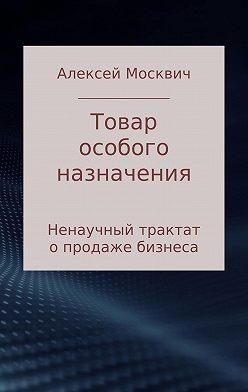 Алексей Москвич - Товар особого назначения. Ненаучный трактат о продаже бизнеса
