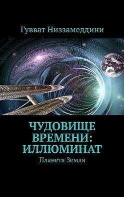 Гувват Низзамеддини - Чудовище Времени: Иллюминат. Планета Земля