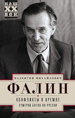 Валентин Фалин - Конфликты в Кремле. Сумерки богов по-русски