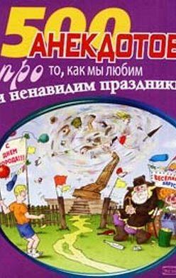 Сборник - 500 замечательных анекдотов про наши праздники