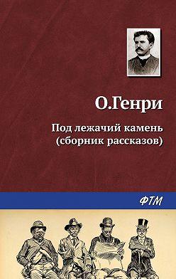 О. Генри - Под лежачий камень (сборник)