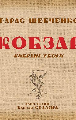 Тарас Шевченко - Кобзар. Вибрані твори