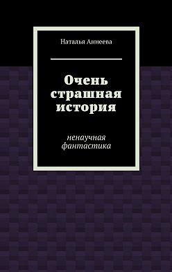 Наталья Аннеева - Очень страшная история. Ненаучная фантастика