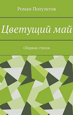 Роман Полуэктов - Цветущиймай. Сборник стихов