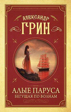 Александр Грин - Алые паруса. Бегущая по волнам